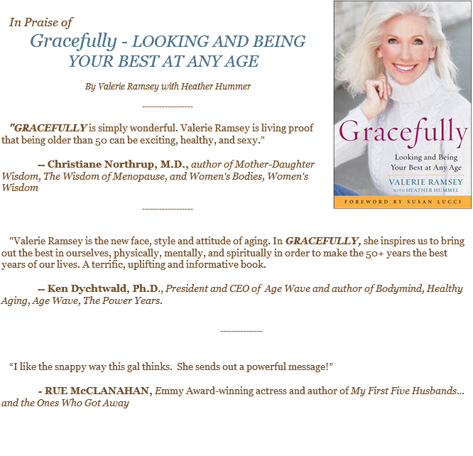 "﷯ In Praise of Gracefully - LOOKING AND BEING YOUR BEST AT ANY AGE By Valerie Ramsey with Heather Hummer ------------------ ""GRACEFULLY is simply wonderful. Valerie Ramsey is living proof that being older than 50 can be exciting, healthy, and sexy."" -- Christiane Northrup, M.D., author of Mother-Daughter Wisdom, The Wisdom of Menopause, and Women's Bodies, Women's Wisdom ------------------ ""Valerie Ramsey is the new face, style and attitude of aging. In GRACEFULLY, she inspires us to bring out the best in ourselves, physically, mentally, and spiritually in order to make the 50+ years the best years of our lives. A terrific, uplifting and informative book. -- Ken Dychtwald, Ph.D., President and CEO of Age Wave and author of Bodymind, Healthy Aging, Age Wave, The Power Years. ------------------ ""I like the snappy way this gal thinks. She sends out a powerful message!"" - RUE McCLANAHAN, Emmy Award-winning actress and author of My First Five Husbands… and the Ones Who Got Away"